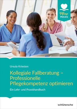 Kollegiale Fallberatung – Professionelle Pflegekompetenz optimieren von Kriesten,  Ursula
