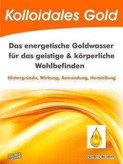 Kolloidales Gold. Das energetische Goldwasser für das geistige & körperliche Wohlbefinden. von Reichelt,  Damaris