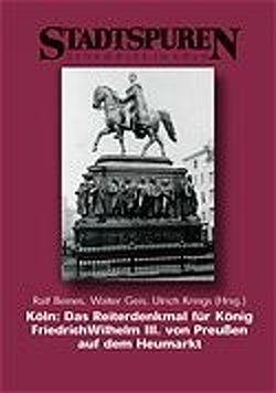 Köln: Das Reiterdenkmal für König Friedrich Wilhelm III. von Preussen auf dem Heumarkt von Beines,  Ralf, Geis,  Walter, Krings,  Ulrich