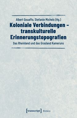 Koloniale Verbindungen – transkulturelle Erinnerungstopografien von Gouaffo,  Albert, Michels,  Stefanie