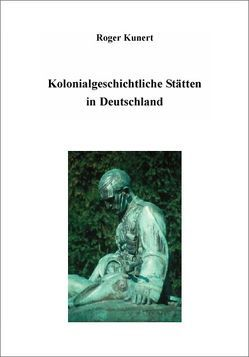Kolonialgeschichtliche Stätten in Deutschland von Kunert,  Roger
