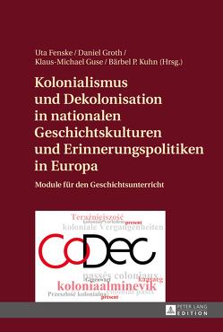 Kolonialismus und Dekolonisation in nationalen Geschichtskulturen und Erinnerungspolitiken in Europa von Fenske,  Uta, Groth,  Daniel, Guse,  Klaus-Michael, Kuhn,  Bärbel P.
