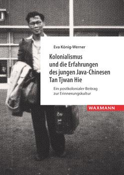 Kolonialismus und die Erfahrungen des jungen Java-Chinesen Tan Tjwan Hie von König-Werner,  Eva