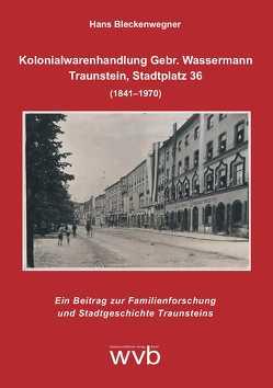 Kolonialwarenhandlung Gebr. Wassermann – Traunstein, Stadtplatz 36 (1841–1970) von Bleckenwegner,  Hans