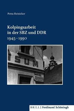 Kolpingsarbeit in der SBZ und DDR 1945–1990 von Aschmann,  Birgit, Brechenmacher,  Thomas, Damberg,  Wilhelm, Heinicker,  Petra, Kissener,  Michael