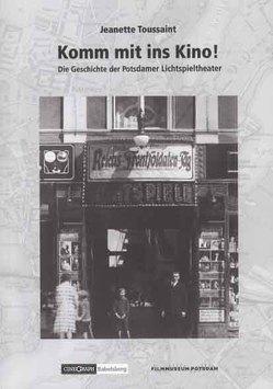 Komm mit ins Kino! Die Geschichte der Potsdamer Lichtspieltheater von Toussaint,  Jeanette