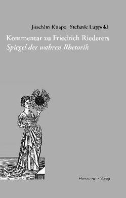 Kommentar zu Friedrich Riederers Spiegel der wahren Rhetorik von Knape,  Joachim, Luppold,  Stefanie