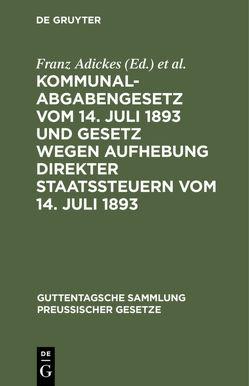 Kommunalabgabengesetz vom 14. Juli 1893 und Gesetz wegen Aufhebung direkter Staatssteuern vom 14. Juli 1893 von Adickes,  Franz, Woell,  Wilhelm