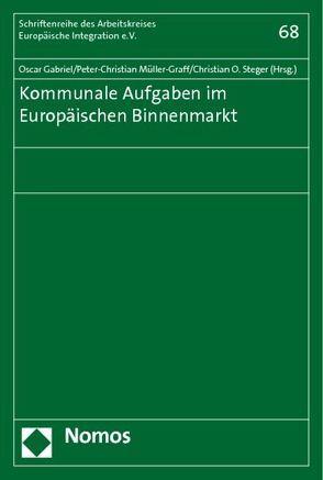 Kommunale Aufgaben im Europäischen Binnenmarkt von Gabriel,  Oscar, Müller-Graff,  Peter Christian, Steger,  Christian O