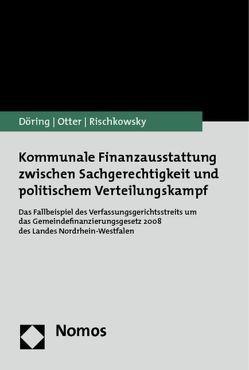 Kommunale Finanzausstattung zwischen Sachgerechtigkeit und politischem Verteilungskampf von Döring,  Thomas, Otter,  Nils, Rischkowsky,  Franziska