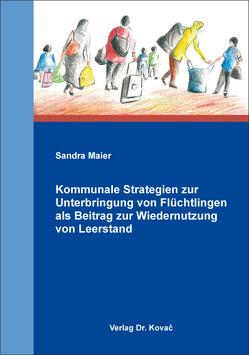 Kommunale Strategien zur Unterbringung von Flüchtlingen als Beitrag zur Wiedernutzung von Leerstand von Maier,  Sandra