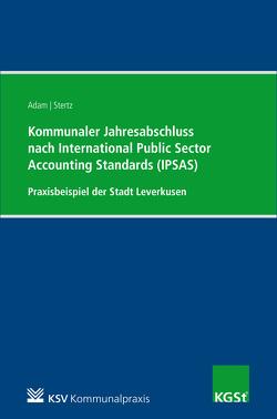 Kommunaler Jahresabschluss nach International Public Sector Accounting Standards (IPSAS) am Beispiel der Stadt Leverkusen von Adam,  Berit, Stertz,  Andrea