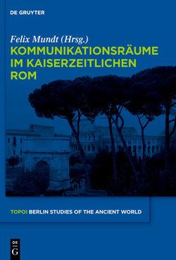 Kommunikationsräume im kaiserzeitlichen Rom von Mundt,  Felix