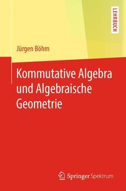 Kommutative Algebra und Algebraische Geometrie von Böhm,  Jürgen