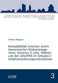 Kompatibilität zwischen einem ökonomischen Risikomanagement, Solvency II (inkl. MaRisk) und den IAS/FRS im Schaden-/Unfallversicherungsunternehmnen von Wagner,  Andrea, Wagner,  Fred