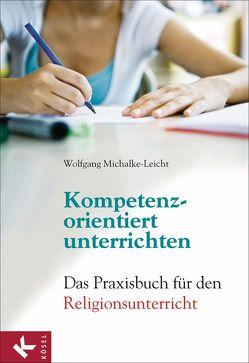 Kompetenzorientiert unterrichten von Michalke-Leicht,  Wolfgang