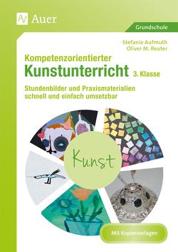 Kompetenzorientierter Kunstunterricht 3. Klasse von Aufmuth,  Stefanie, Reuter,  Oliver M