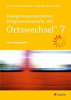 Kompetenzorientierter Religionsunterricht mit Ortswechsel PLUS 7 von Glufke,  Elisa, Kautz,  Dietlinde, Köth,  Andrea, Schade,  Nathalie