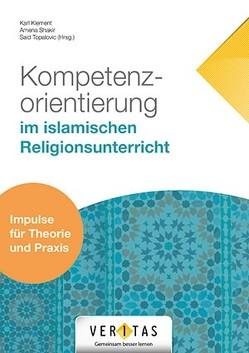 Kompetenzorientierung im islamischen Religionsunterricht von Klement,  Karl, Shakir,  Amena, Topalovic,  Said