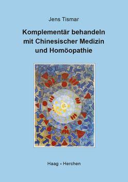 Komplementär behandeln mit Chinesischer Medizin und Homöopathie von Tismar,  Jens