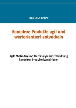 Komplexe Produkte agil und wertorientiert entwickeln von Grundner,  Harald