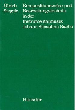 Kompositionsweise und Bearbeitungstechnik in der Instrumentalmusik Johann Sebastian Bachs von Dadelsen,  Georg von, Siegele,  Ulrich
