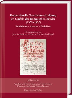 Konfessionelle Geschichtsschreibung im Umfeld der Böhmischen Brüder (1500-1800) von Bahlcke,  Joachim, Just,  Jiří, Rothkegel,  Martin