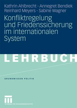 Konfliktregelung und Friedenssicherung im internationalen System von Ahlbrecht,  Kathrin, Bendiek,  Annegret, Meyers,  Reinhard, Wagner,  Sabine