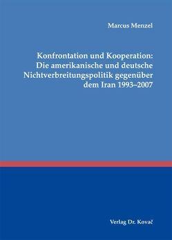 Konfrontation und Kooperation: Die amerikanische und deutsche Nichtverbreitungspolitik gegenüber dem Iran 1993-2007 von Menzel,  Marcus