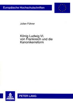 König Ludwig VI. von Frankreich und die Kanonikerreform von Führer,  Julian