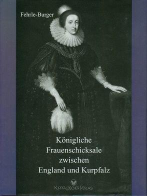 Königliche Frauenschicksale zwischen England und Kurpfalz von Fehrle-Burger,  Lili