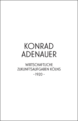 Konrad Adenauer. Wirtschaftliche Zukunftsaufgaben Kölns -1920- von Adenauer,  Konrad, Edelmann,  Heidrun, Wienand,  Michael, Wilhelm,  Jürgen