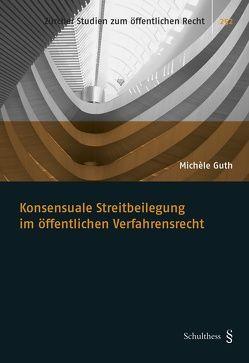 Konsensuale Streitbeilegung im öffentlichen Verfahrensrecht von Guth,  Michèle