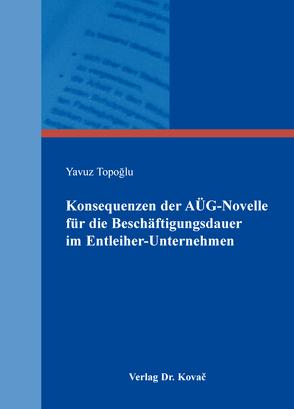 Konsequenzen der AÜG-Novelle für die Beschäftigungsdauer im Entleiher-Unternehmen von Topoğlu,  Yavuz