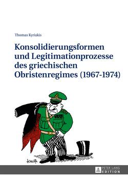 Konsolidierungsformen und Legitimationsprozesse des griechischen Obristenregimes (1967-1974) von Kyriakis,  Thomas