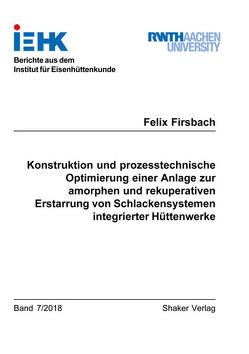 Konstruktion und prozesstechnische Optimierung einer Anlage zur amorphen und rekuperativen Erstarrung von Schlackensystemen integrierter Hüttenwerke von Firsbach,  Felix