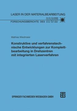 Konstruktive und verfahrenstechnische Entwicklungen zur Komplettbearbeitung in Drehzentren mit integrierten Laserverfahren von Wiedmaier,  Mathias