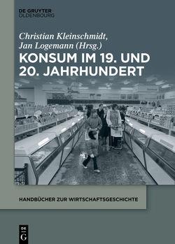 Konsum im 19. und 20. Jahrhundert von Kleinschmidt,  Christian, Logemann,  Jan