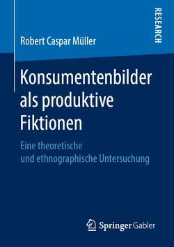 Konsumentenbilder als produktive Fiktionen von Müller,  Robert Caspar