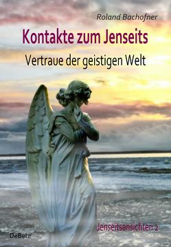 Kontakte zum Jenseits – Vertraue der geistigen Welt – Jenseitsansichten 2 von Bachofner,  Roland