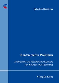 Kontemplative Praktiken: Achtsamkeit und Meditation im Kontext von Kindheit und Adoleszenz von Rauschner,  Sebastian