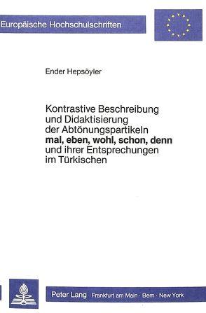Kontrastive Beschreibung und Didaktisierung der Abtönungspartikeln mal, eben, wohl, schon, denn, und ihrer Entsprechungen im Türkischen von Hepsöyler,  Ender