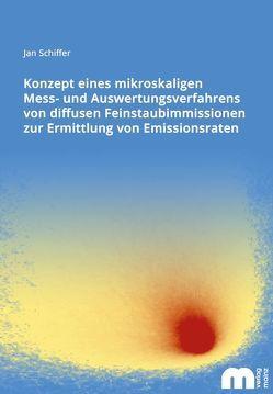 Konzept eines mikroskaligen Mess- und Auswertungsverfahrens von diffusen Feinstaubimmissionen zur Ermittlung von Emissionsraten von Schiffer,  Jan
