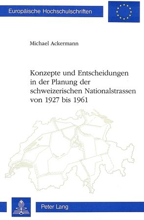 Konzepte und Entscheidungen in der Planung der schweizerischen Nationalstrassen von 1927 bis 1961 von Ackermann,  Michael