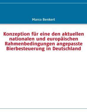 Konzeption für eine den aktuellen nationalen und europäischen Rahmenbedingungen angepasste Bierbesteuerung in Deutschland von Benkert,  Marco