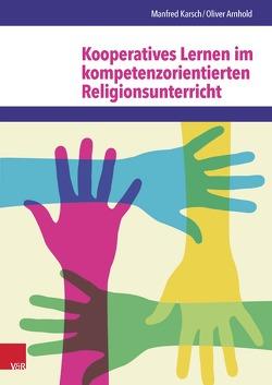 Kooperatives Lernen im kompetenzorientierten Religionsunterricht von Arnhold,  Oliver, Damme,  Jonas, Karsch,  Manfred