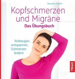 Kopfschmerzen und Migräne. Das Übungsbuch von Schaefer,  Benjamin