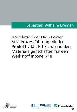 Korrelation der High Power SLM-Prozessführung mit der Produktivität, Effizienz und den Materialeigenschaften für den Werkstoff Inconel 718 von Bremen,  Sebastian Wilhelm