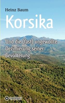 Korsika und die (fast) ungewollte Dezimierung seiner Bevölkerung von Baum,  Heinz