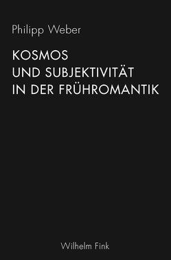 Kosmos und Subjektivität in der Frühromantik von Weber,  Philipp